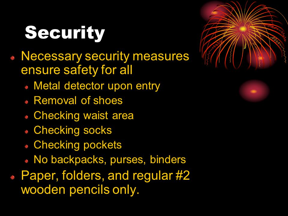 Security Necessary security measures ensure safety for all Metal detector upon entry Removal of shoes Checking waist area Checking socks Checking pockets No backpacks, purses, binders Paper, folders, and regular #2 wooden pencils only.