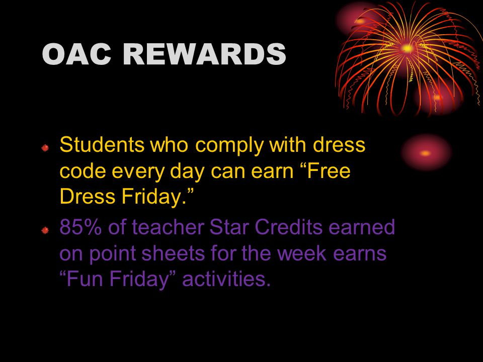 OAC REWARDS Students who comply with dress code every day can earn Free Dress Friday. 85% of teacher Star Credits earned on point sheets for the week earns Fun Friday activities.