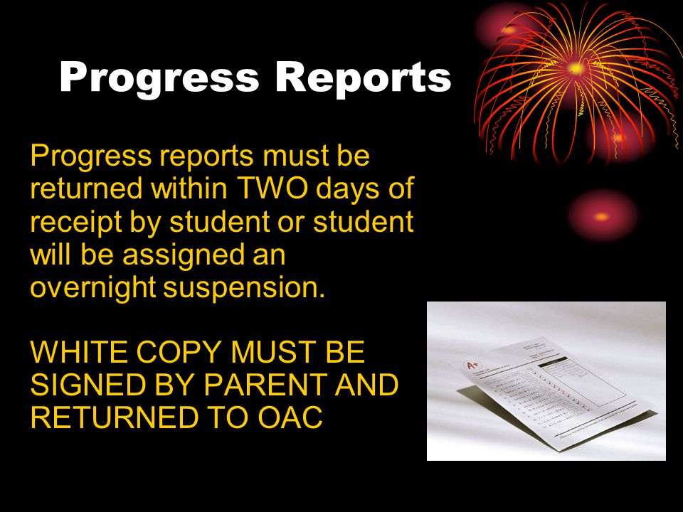 Progress Reports Progress reports must be returned within TWO days of receipt by student or student will be assigned an overnight suspension.