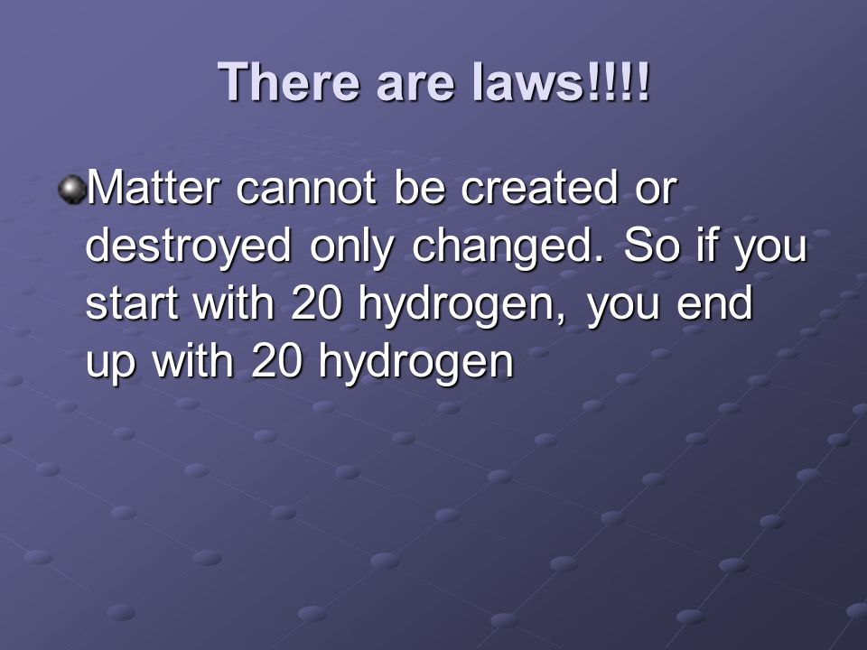 There are laws!!!. Matter cannot be created or destroyed only changed.