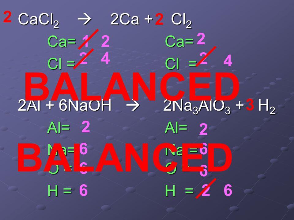 CaCl 2  2Ca + Cl 2 Ca=Ca= Cl =Cl = 2Al + 6NaOH  2Na 3 AlO 3 + H 2 Al=Al= Na=Na = O =O = H =H = 2 1 2 2 4 2 4 2 2 6 2 6 6 6 2 2 6 3 6 BALANCED