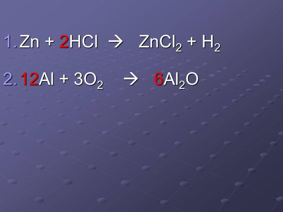 1.Zn + 2HCl  ZnCl 2 + H 2 2.12Al + 3O 2  6Al 2 O