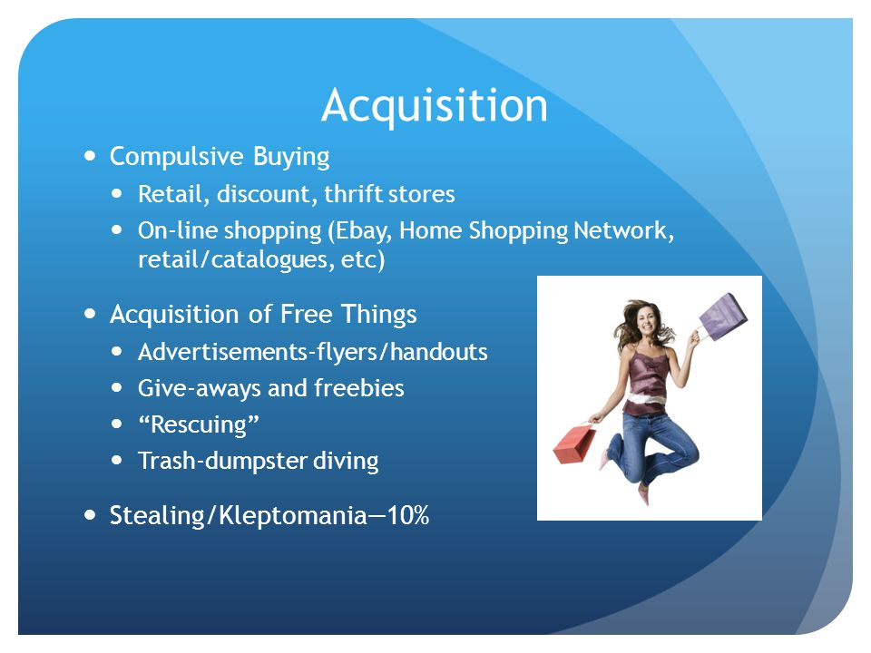 Acquisition Compulsive Buying Retail, discount, thrift stores On-line shopping (Ebay, Home Shopping Network, retail/catalogues, etc) Acquisition of Fr