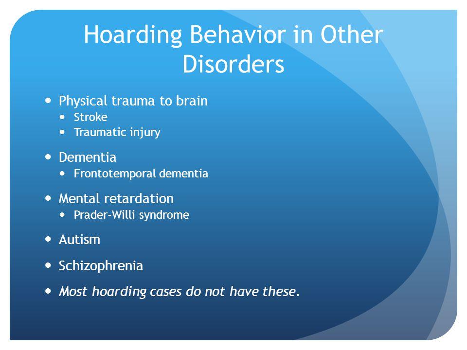 Hoarding Behavior in Other Disorders Physical trauma to brain Stroke Traumatic injury Dementia Frontotemporal dementia Mental retardation Prader-Willi