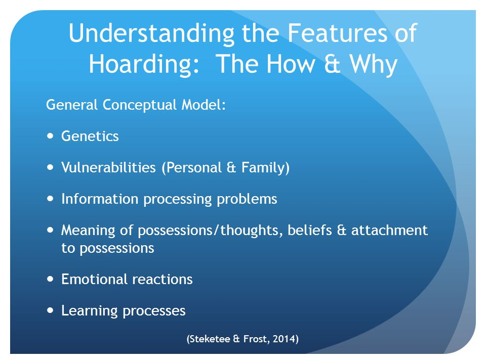 Understanding the Features of Hoarding: The How & Why General Conceptual Model: Genetics Vulnerabilities (Personal & Family) Information processing pr