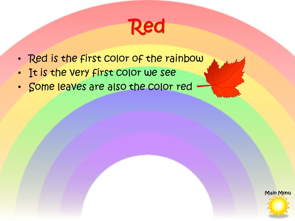 Red Red is the first color of the rainbow It is the very first color we see Some leaves are also the color red Main Menu
