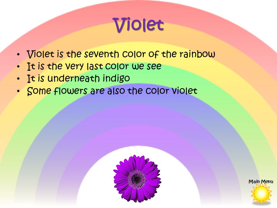 Violet Violet is the seventh color of the rainbow It is the very last color we see It is underneath indigo Some flowers are also the color violet Main Menu