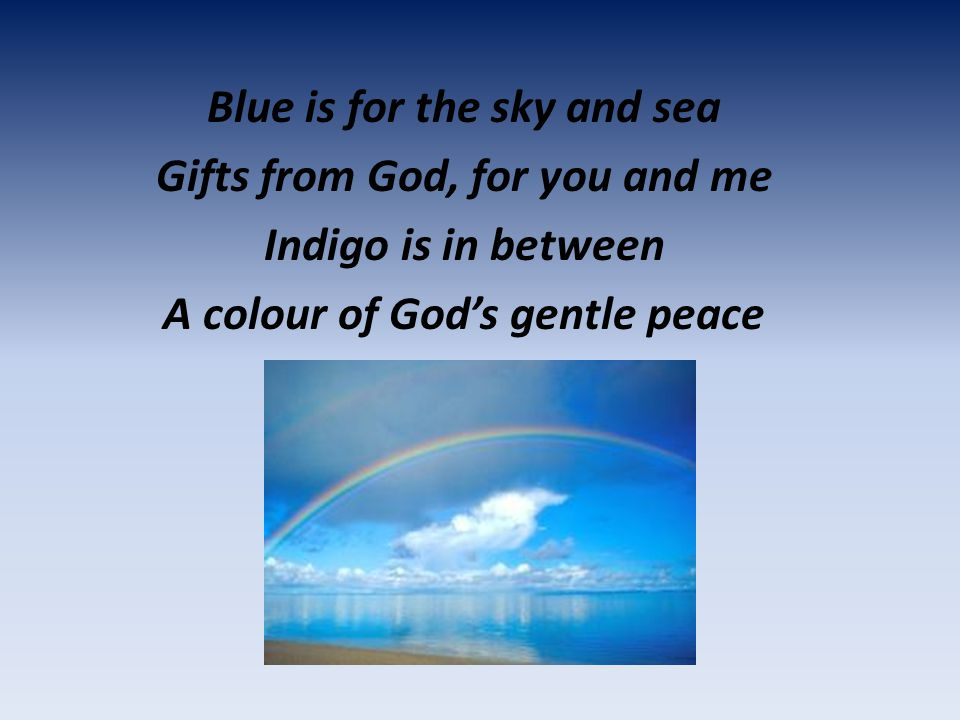 Blue is for the sky and sea Gifts from God, for you and me Indigo is in between A colour of God's gentle peace