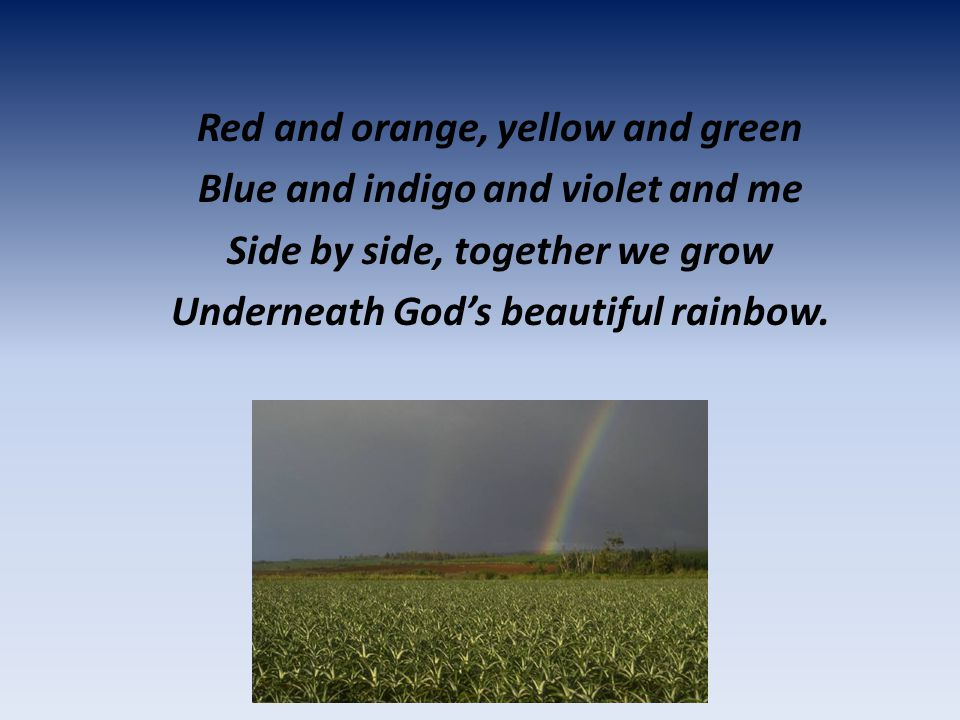 Red and orange, yellow and green Blue and indigo and violet and me Side by side, together we grow Underneath God's beautiful rainbow.