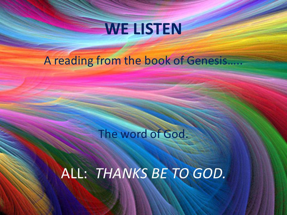 WE LISTEN A reading from the book of Genesis….. The word of God. ALL: THANKS BE TO GOD.