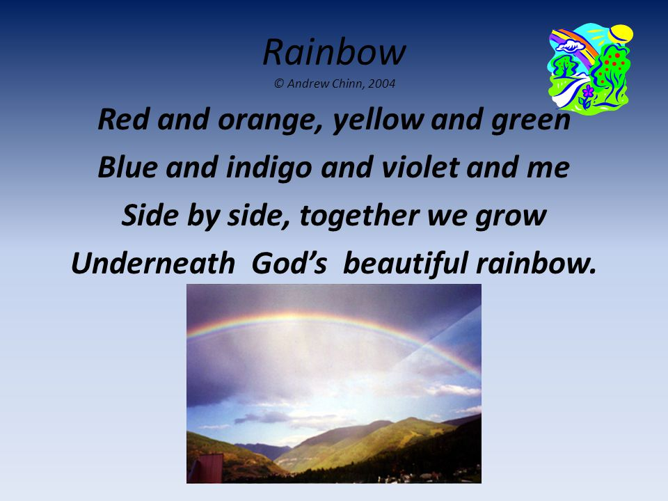 Rainbow © Andrew Chinn, 2004 Red and orange, yellow and green Blue and indigo and violet and me Side by side, together we grow Underneath God's beauti