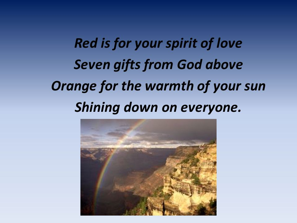 Red is for your spirit of love Seven gifts from God above Orange for the warmth of your sun Shining down on everyone.