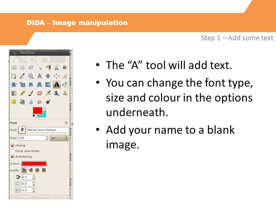 "DiDA – Image manipulation Step 1 – Add some text The ""A"" tool will add text. You can change the font type, size and colour in the options underneath."