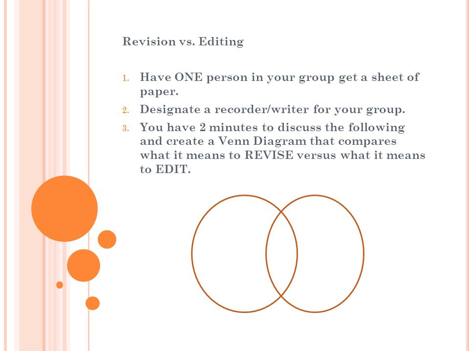 Revision vs. Editing 1. Have ONE person in your group get a sheet of paper. 2. Designate a recorder/writer for your group. 3. You have 2 minutes to di