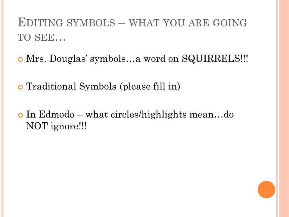 E DITING SYMBOLS – WHAT YOU ARE GOING TO SEE … Mrs. Douglas' symbols…a word on SQUIRRELS!!! Traditional Symbols (please fill in) In Edmodo – what circ