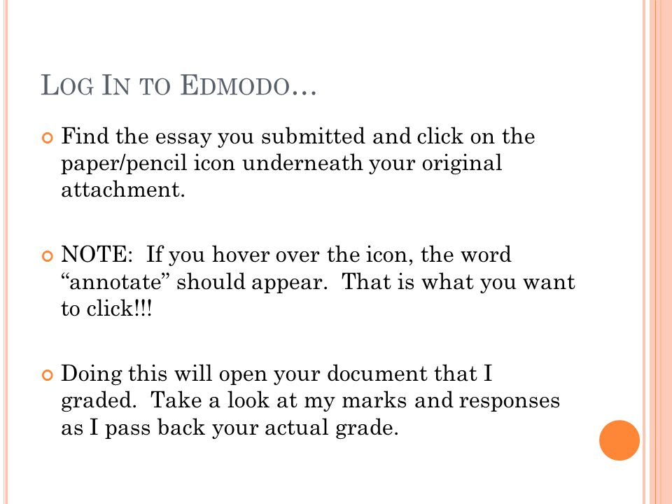 L OG I N TO E DMODO … Find the essay you submitted and click on the paper/pencil icon underneath your original attachment. NOTE: If you hover over the