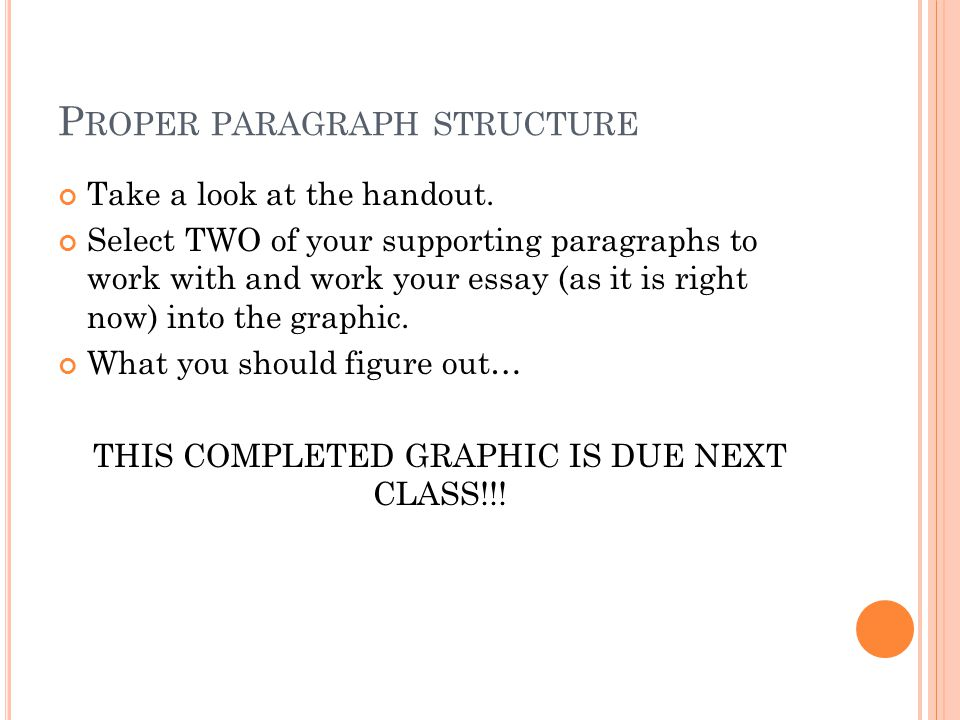 P ROPER PARAGRAPH STRUCTURE Take a look at the handout. Select TWO of your supporting paragraphs to work with and work your essay (as it is right now)