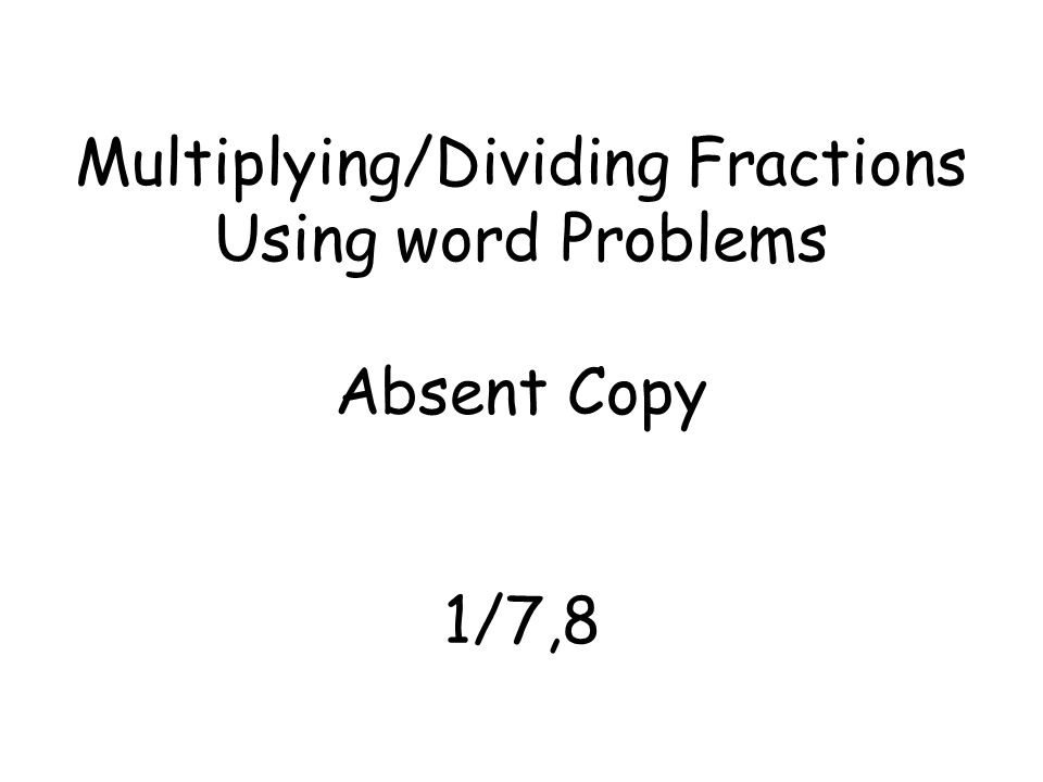 Multiplying/Dividing Fractions Using word Problems Absent Copy 1/7,8
