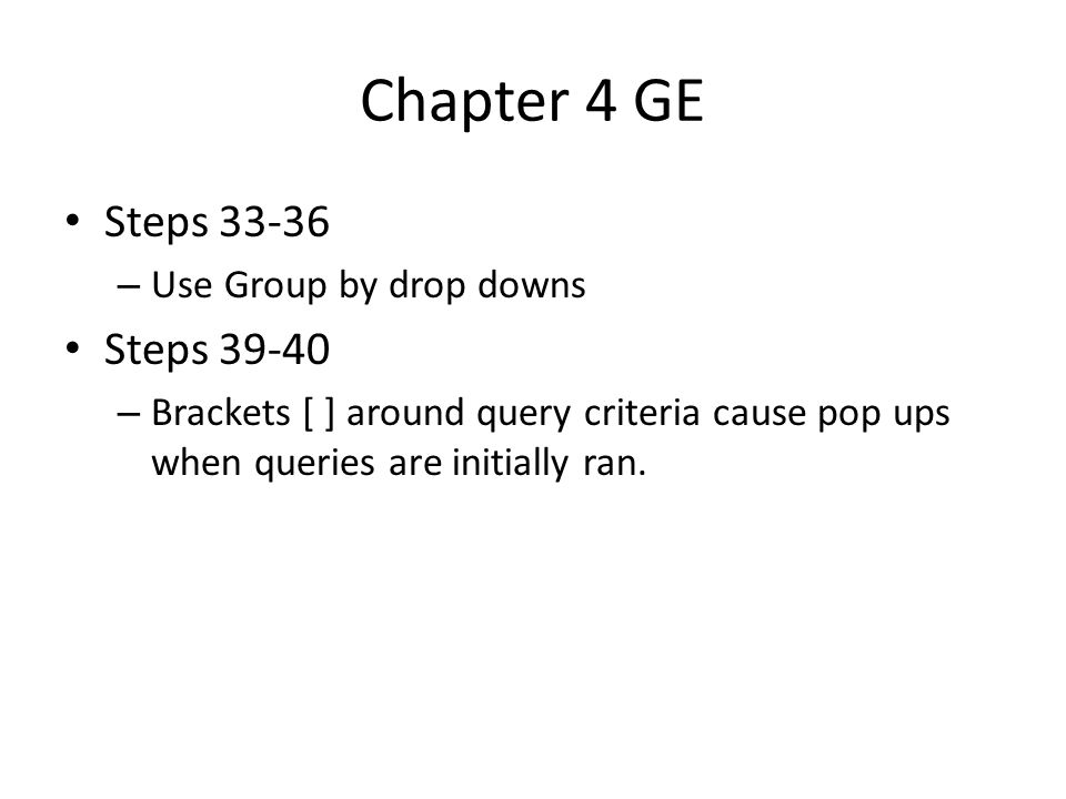Chapter 4 GE Steps 33-36 – Use Group by drop downs Steps 39-40 – Brackets [ ] around query criteria cause pop ups when queries are initially ran.