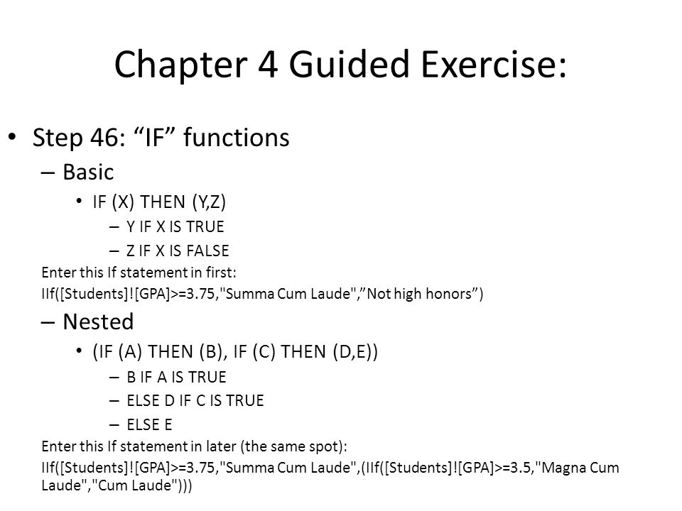 Chapter 4 Guided Exercise: Step 46: IF functions – Basic IF (X) THEN (Y,Z) – Y IF X IS TRUE – Z IF X IS FALSE Enter this If statement in first: IIf([Students]![GPA]>=3.75, Summa Cum Laude , Not high honors ) – Nested (IF (A) THEN (B), IF (C) THEN (D,E)) – B IF A IS TRUE – ELSE D IF C IS TRUE – ELSE E Enter this If statement in later (the same spot): IIf([Students]![GPA]>=3.75, Summa Cum Laude ,(IIf([Students]![GPA]>=3.5, Magna Cum Laude , Cum Laude )))