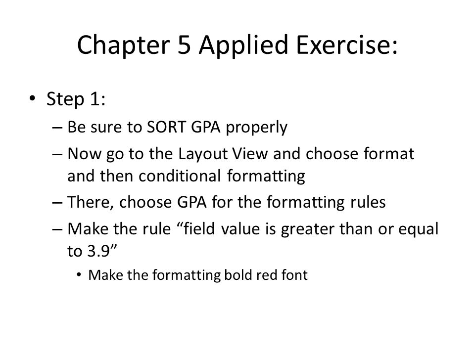 Chapter 5 Applied Exercise: Step 1: – Be sure to SORT GPA properly – Now go to the Layout View and choose format and then conditional formatting – There, choose GPA for the formatting rules – Make the rule field value is greater than or equal to 3.9 Make the formatting bold red font