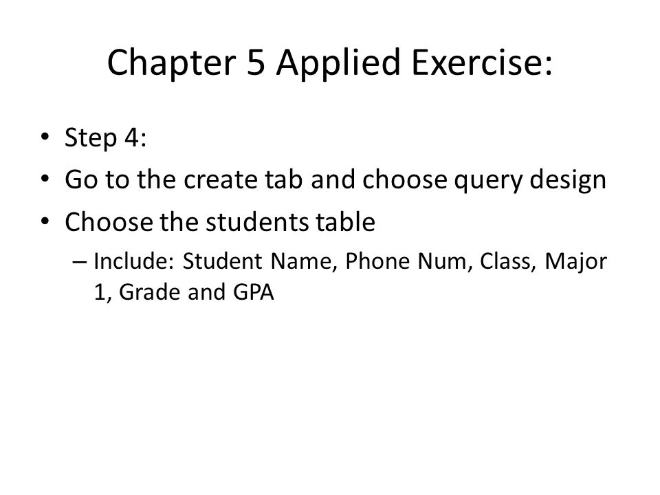 Chapter 5 Applied Exercise: Step 4: Go to the create tab and choose query design Choose the students table – Include: Student Name, Phone Num, Class, Major 1, Grade and GPA