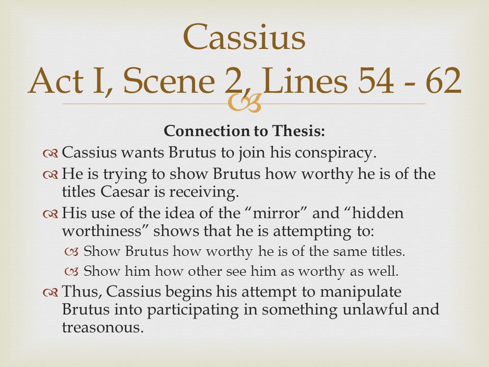  Connection to Thesis:  Cassius wants Brutus to join his conspiracy.  He is trying to show Brutus how worthy he is of the titles Caesar is receivin