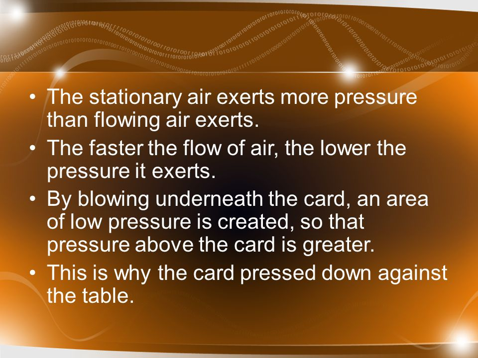 The stationary air exerts more pressure than flowing air exerts. The faster the flow of air, the lower the pressure it exerts. By blowing underneath t