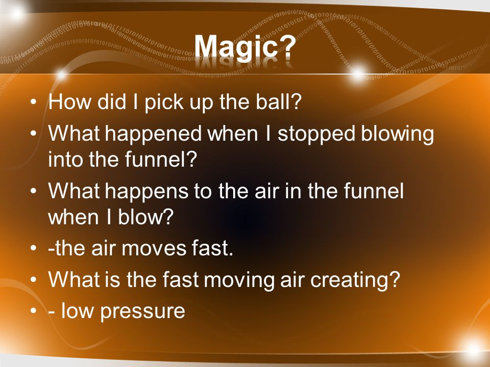 How did I pick up the ball? What happened when I stopped blowing into the funnel? What happens to the air in the funnel when I blow? -the air moves fa