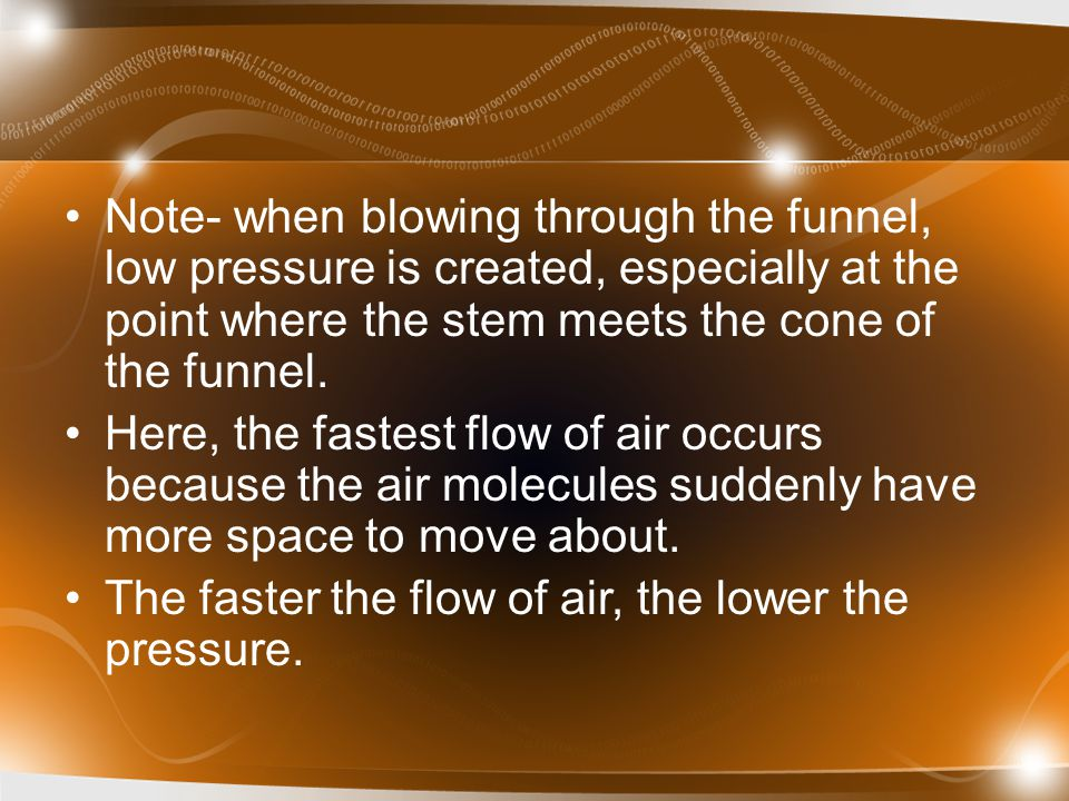 Note- when blowing through the funnel, low pressure is created, especially at the point where the stem meets the cone of the funnel. Here, the fastest