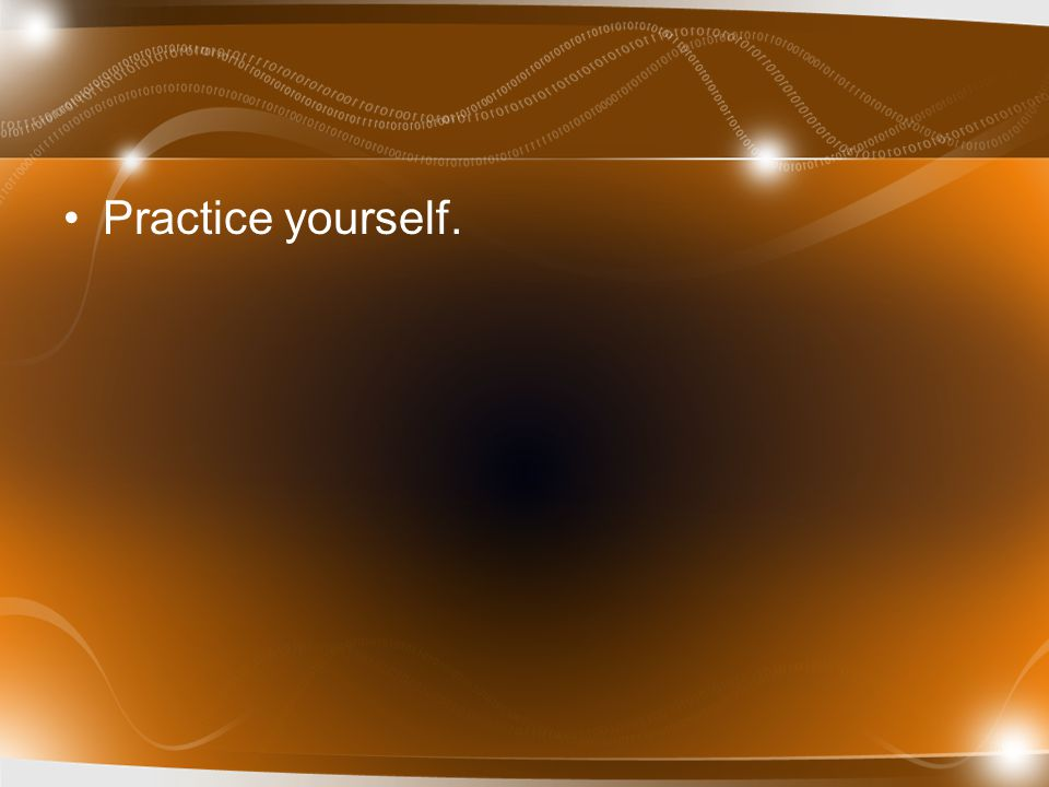 Practice yourself.
