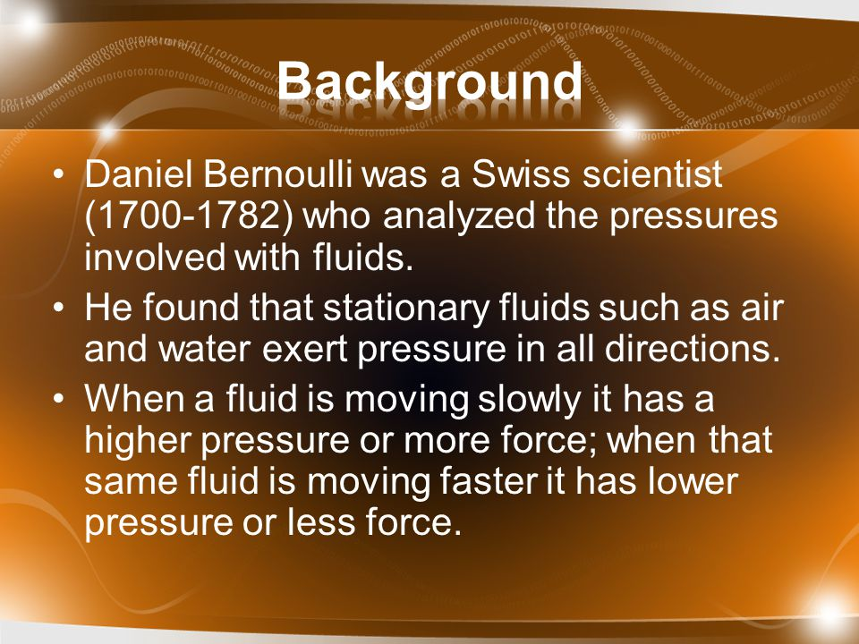 Daniel Bernoulli was a Swiss scientist (1700-1782) who analyzed the pressures involved with fluids. He found that stationary fluids such as air and wa