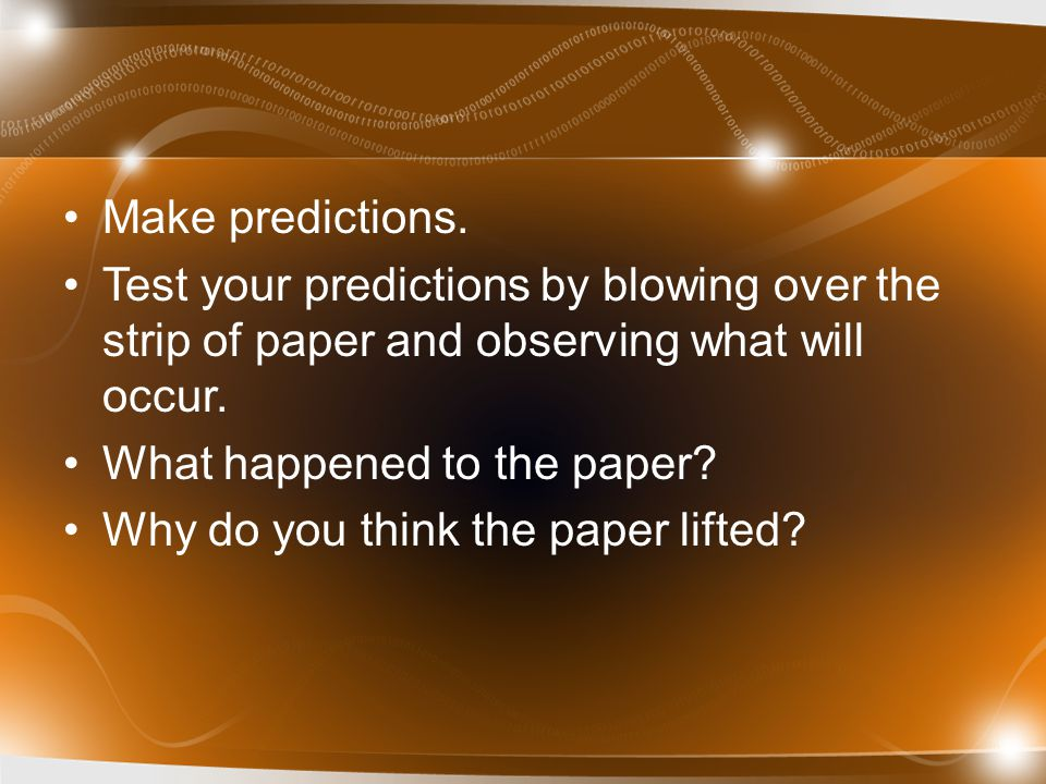 Make predictions. Test your predictions by blowing over the strip of paper and observing what will occur. What happened to the paper? Why do you think