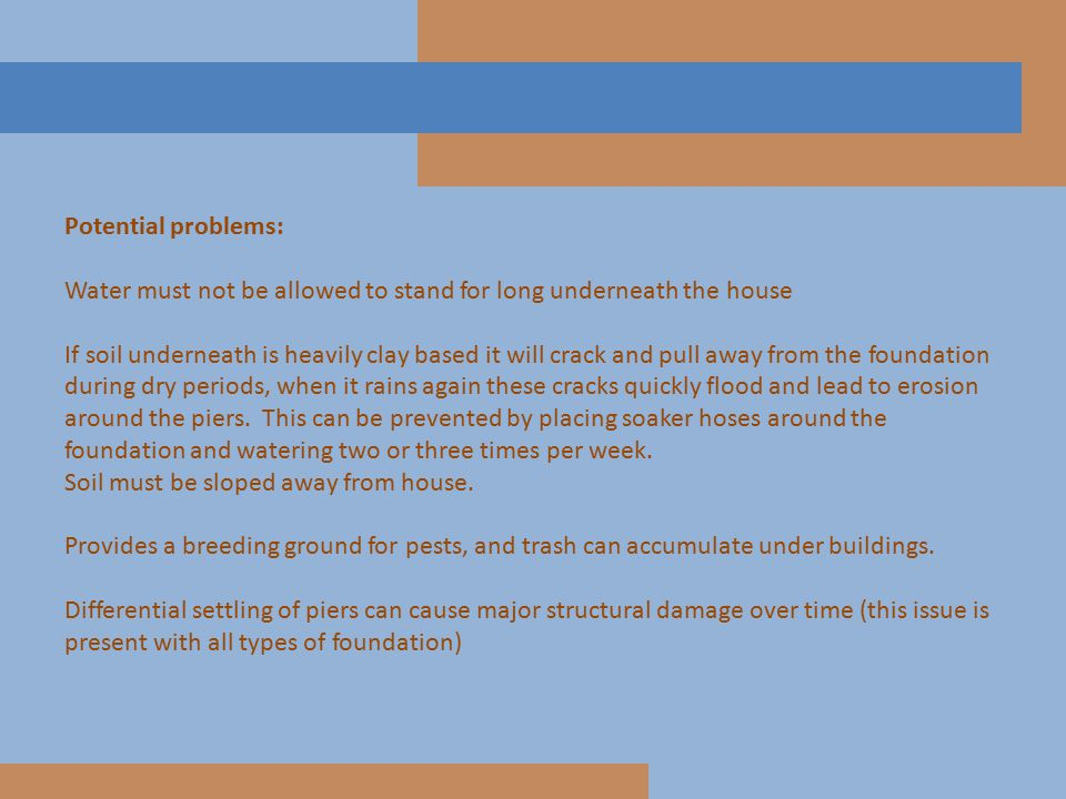 Potential problems: Water must not be allowed to stand for long underneath the house If soil underneath is heavily clay based it will crack and pull a