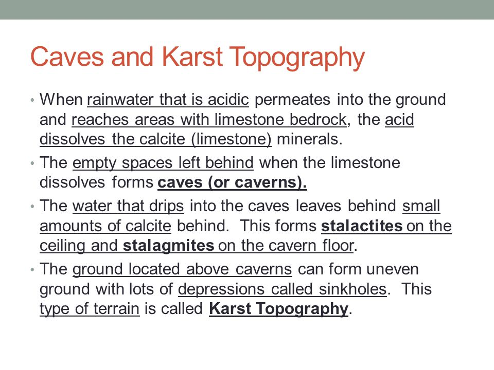 Caves and Karst Topography When rainwater that is acidic permeates into the ground and reaches areas with limestone bedrock, the acid dissolves the calcite (limestone) minerals.