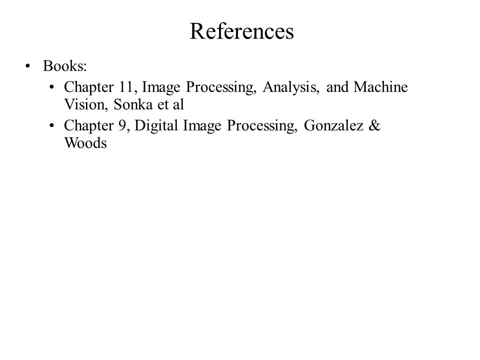 References Books: Chapter 11, Image Processing, Analysis, and Machine Vision, Sonka et al Chapter 9, Digital Image Processing, Gonzalez & Woods