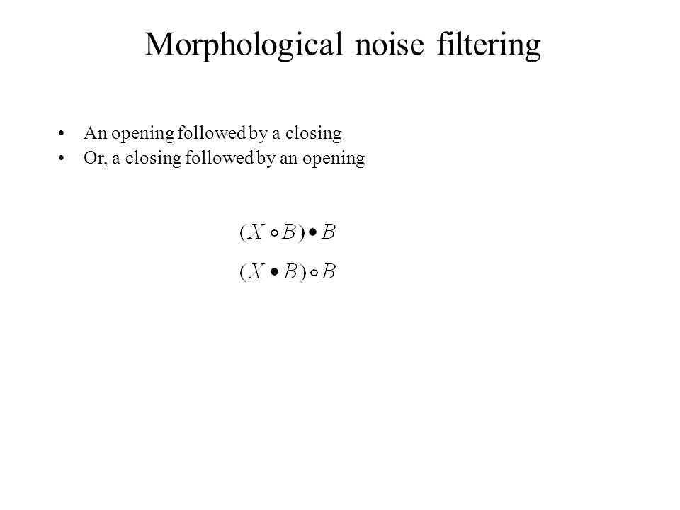 Morphological noise filtering An opening followed by a closing Or, a closing followed by an opening