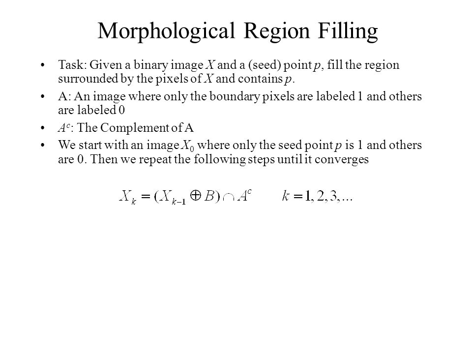 Morphological Region Filling Task: Given a binary image X and a (seed) point p, fill the region surrounded by the pixels of X and contains p.