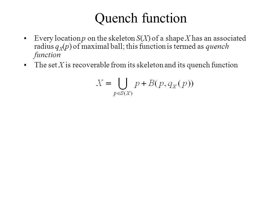 Quench function Every location p on the skeleton S(X) of a shape X has an associated radius q X (p) of maximal ball; this function is termed as quench function The set X is recoverable from its skeleton and its quench function