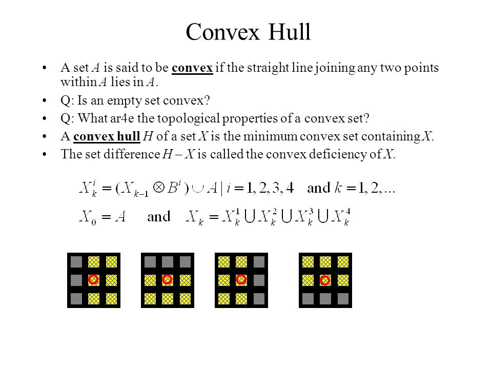 Convex Hull A set A is said to be convex if the straight line joining any two points within A lies in A.