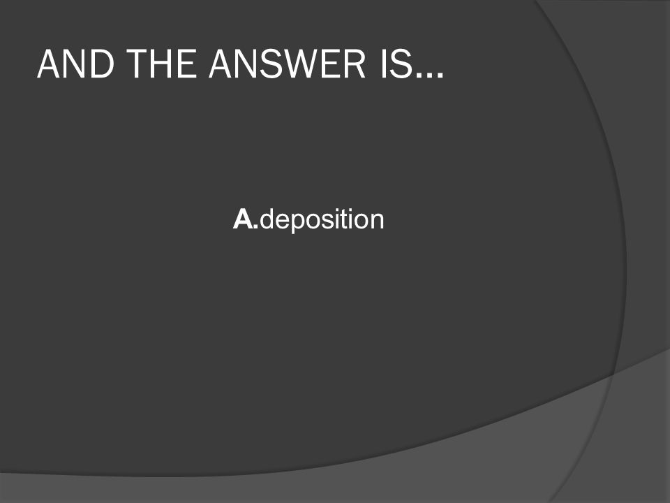 AND THE ANSWER IS… A.deposition
