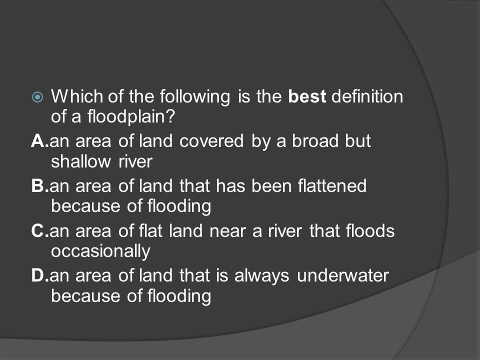  Which of the following is the best definition of a floodplain? A.an area of land covered by a broad but shallow river B.an area of land that has bee