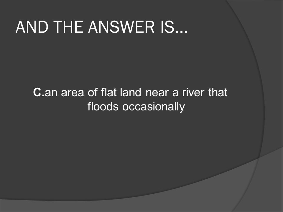 AND THE ANSWER IS… C.an area of flat land near a river that floods occasionally