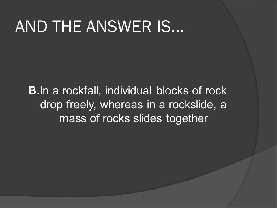 AND THE ANSWER IS… B.In a rockfall, individual blocks of rock drop freely, whereas in a rockslide, a mass of rocks slides together