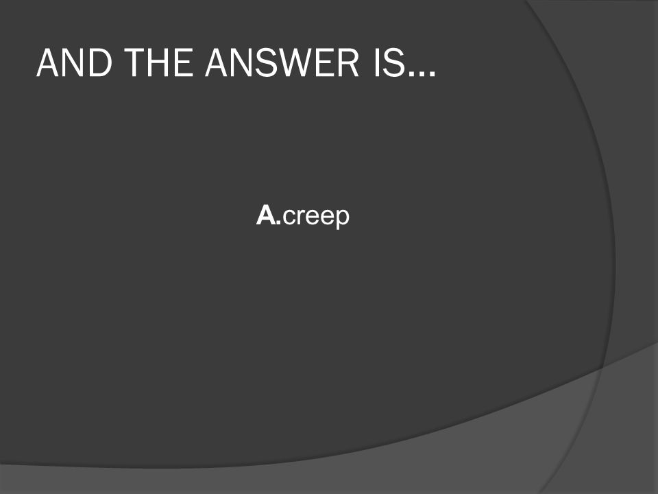 AND THE ANSWER IS… A.creep