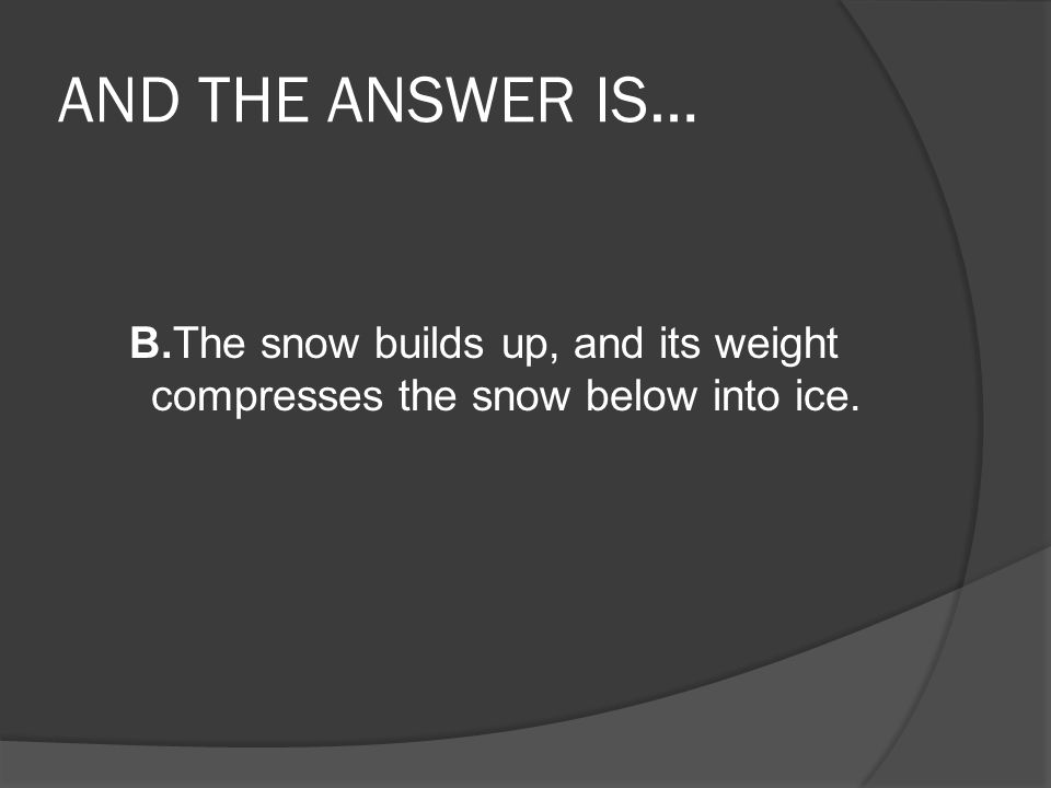 AND THE ANSWER IS… B.The snow builds up, and its weight compresses the snow below into ice.