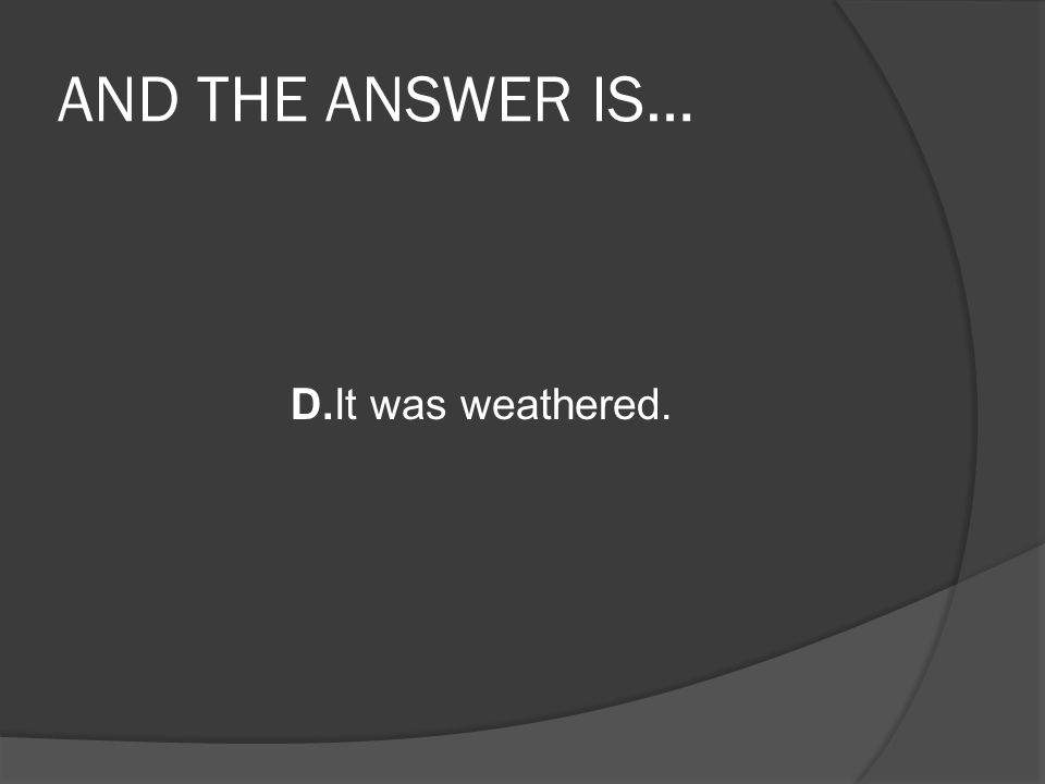 AND THE ANSWER IS… D.It was weathered.