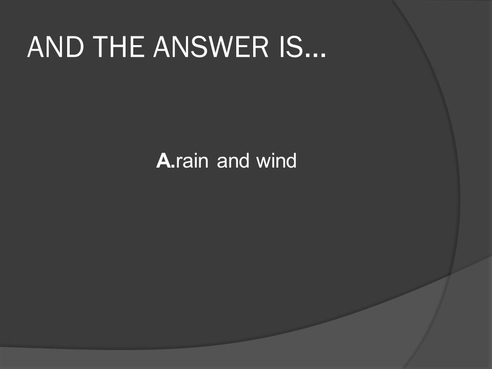 AND THE ANSWER IS… A.rain and wind