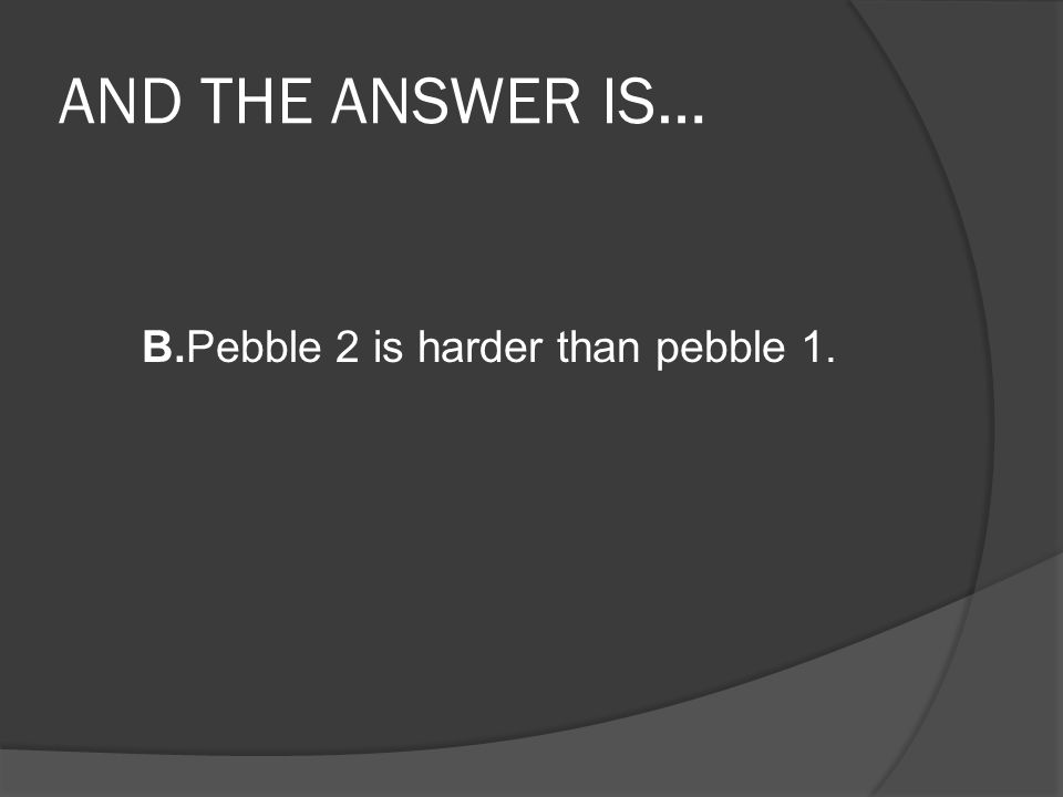 AND THE ANSWER IS… B.Pebble 2 is harder than pebble 1.