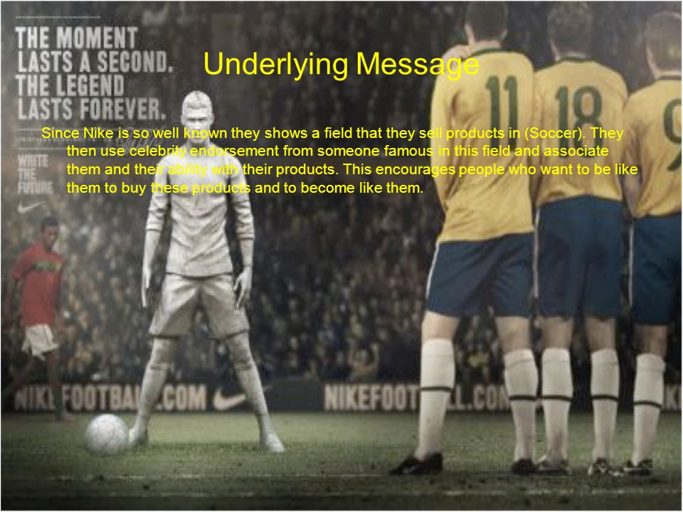 Underlying Message Since Nike is so well known they shows a field that they sell products in (Soccer). They then use celebrity endorsement from someon